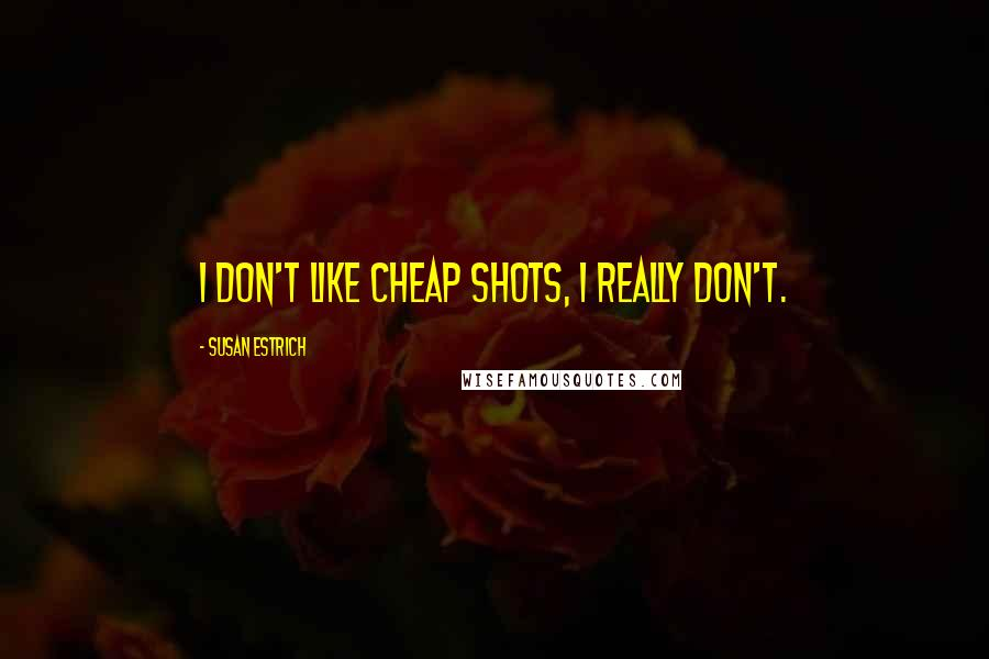 Susan Estrich quotes: I don't like cheap shots, I really don't.