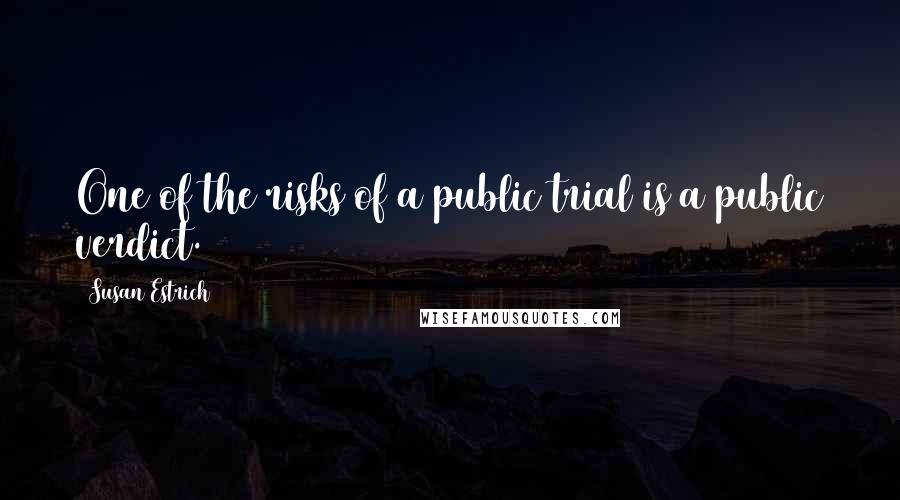 Susan Estrich quotes: One of the risks of a public trial is a public verdict.