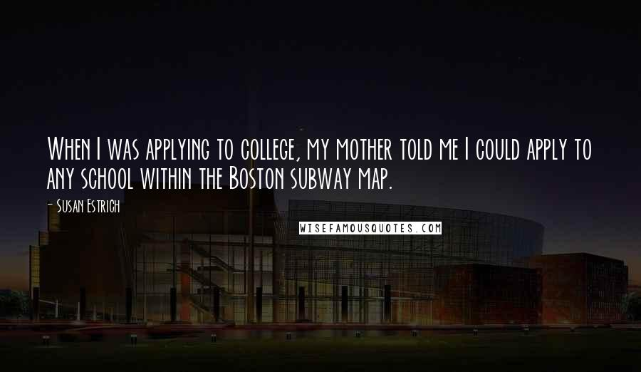 Susan Estrich quotes: When I was applying to college, my mother told me I could apply to any school within the Boston subway map.