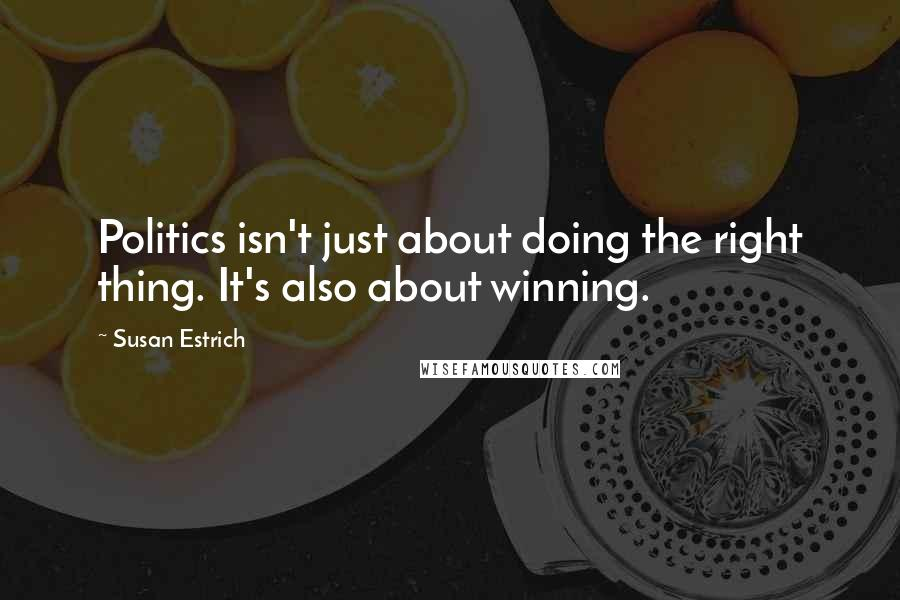 Susan Estrich quotes: Politics isn't just about doing the right thing. It's also about winning.