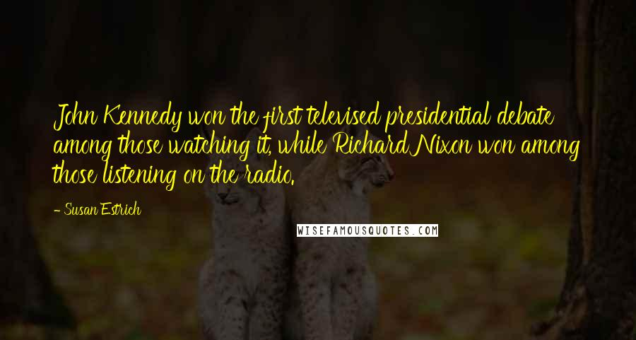 Susan Estrich quotes: John Kennedy won the first televised presidential debate among those watching it, while Richard Nixon won among those listening on the radio.