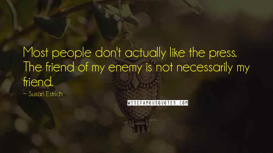 Susan Estrich quotes: Most people don't actually like the press. The friend of my enemy is not necessarily my friend.
