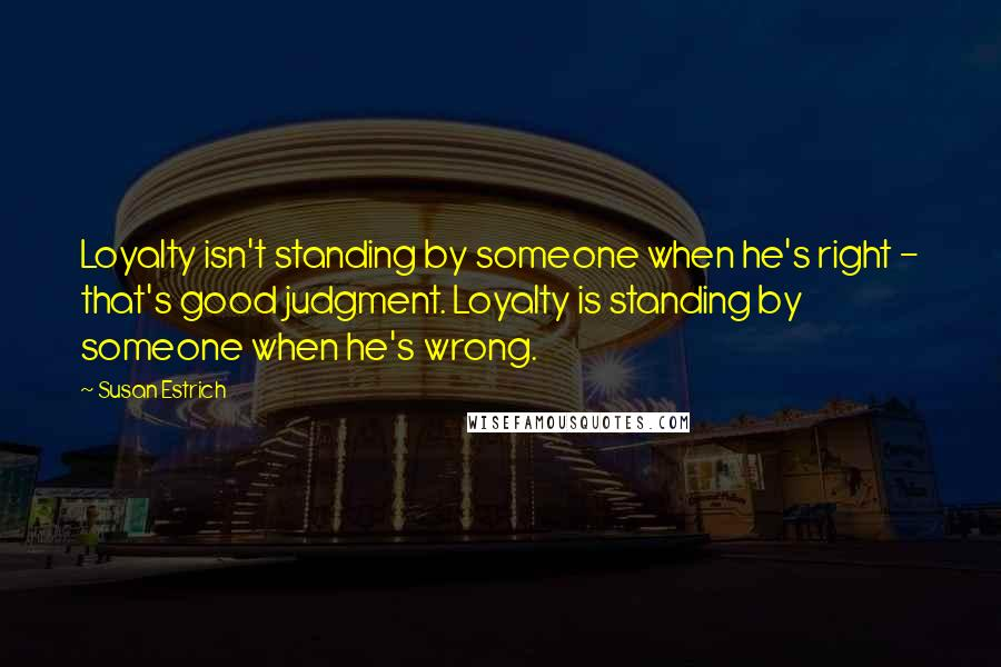 Susan Estrich quotes: Loyalty isn't standing by someone when he's right - that's good judgment. Loyalty is standing by someone when he's wrong.