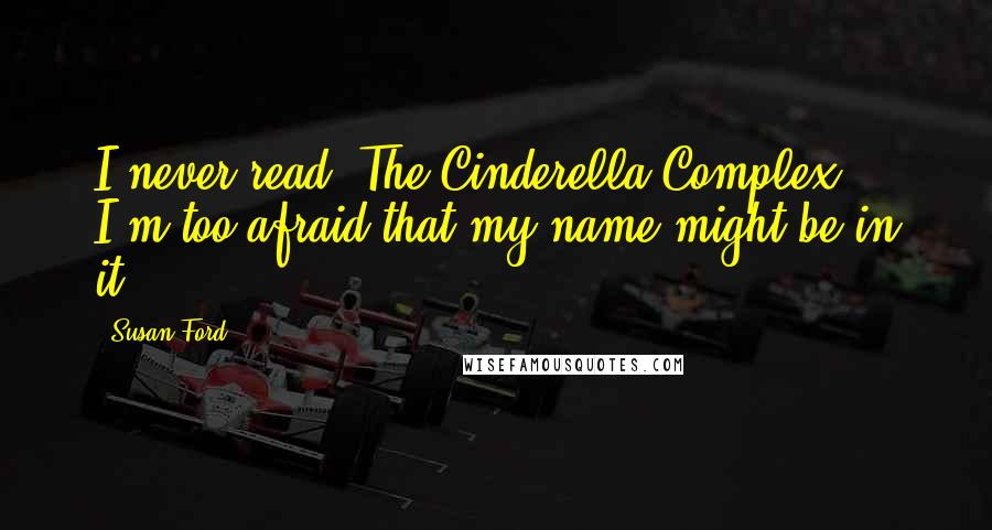 Susan Ford quotes: I never read 'The Cinderella Complex' - I'm too afraid that my name might be in it.
