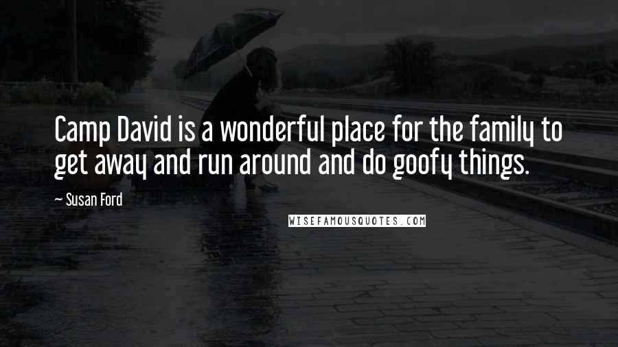 Susan Ford quotes: Camp David is a wonderful place for the family to get away and run around and do goofy things.