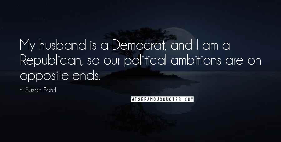Susan Ford quotes: My husband is a Democrat, and I am a Republican, so our political ambitions are on opposite ends.
