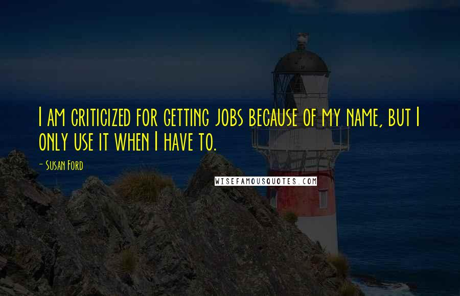 Susan Ford quotes: I am criticized for getting jobs because of my name, but I only use it when I have to.