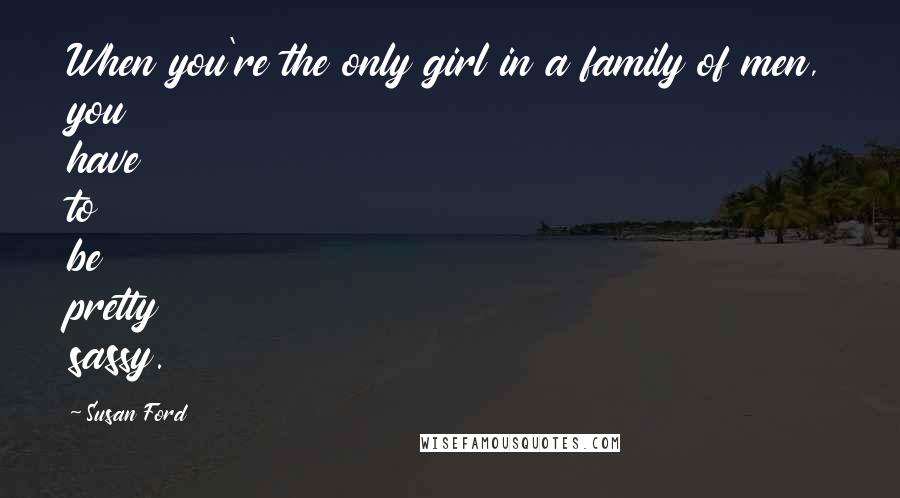 Susan Ford quotes: When you're the only girl in a family of men, you have to be pretty sassy.