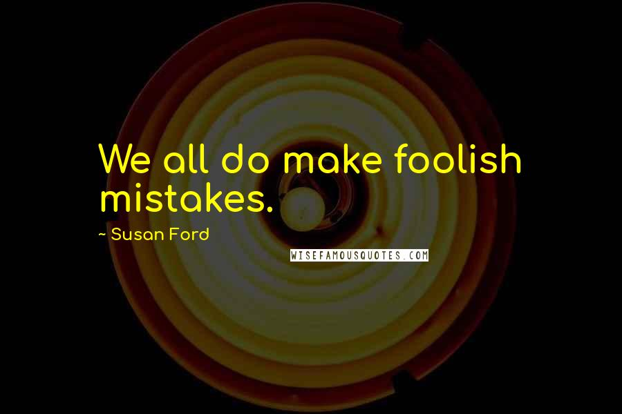 Susan Ford quotes: We all do make foolish mistakes.