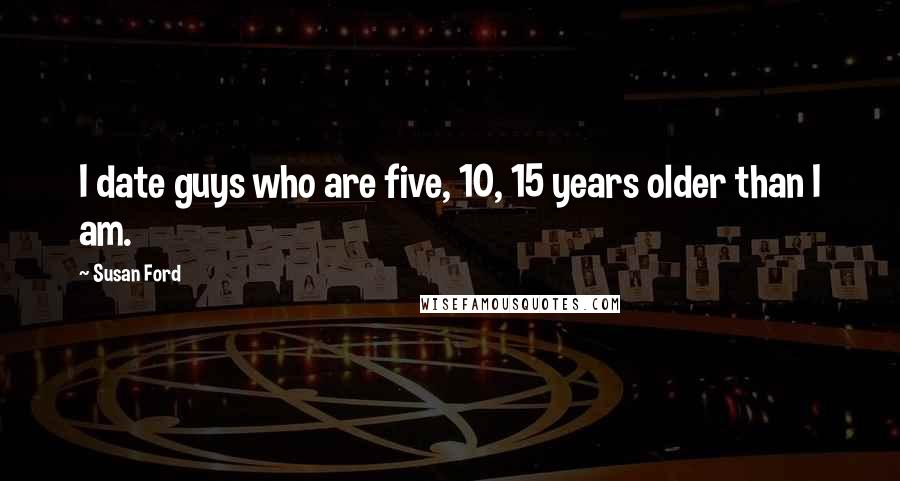 Susan Ford quotes: I date guys who are five, 10, 15 years older than I am.