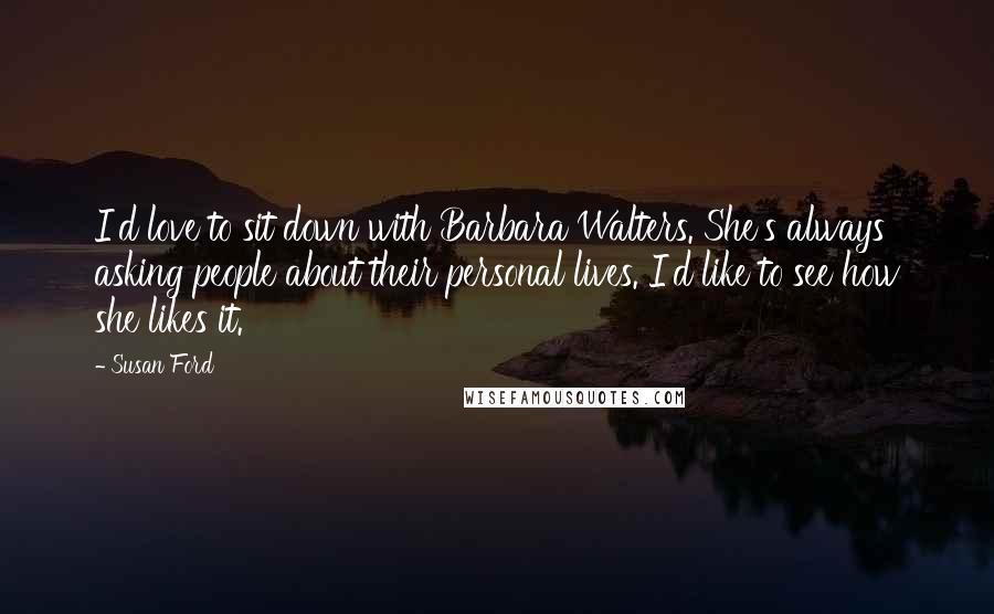 Susan Ford quotes: I'd love to sit down with Barbara Walters. She's always asking people about their personal lives. I'd like to see how she likes it.