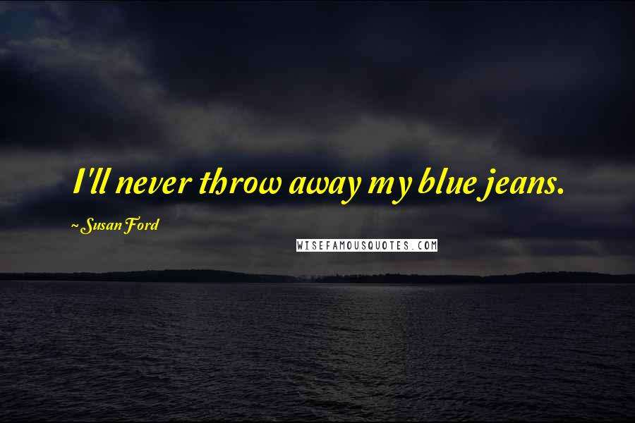 Susan Ford quotes: I'll never throw away my blue jeans.