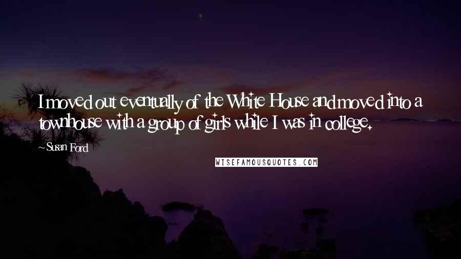Susan Ford quotes: I moved out eventually of the White House and moved into a townhouse with a group of girls while I was in college.