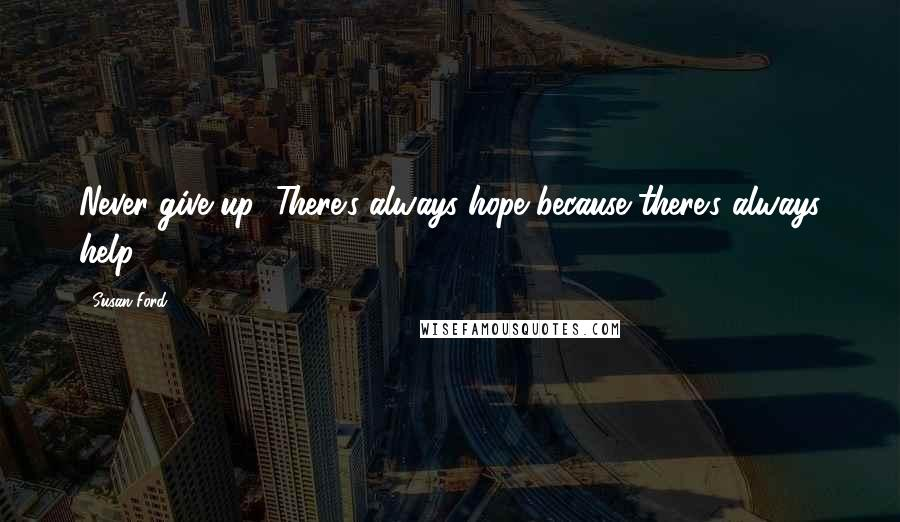 Susan Ford quotes: Never give up! There's always hope because there's always help