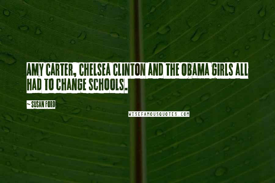 Susan Ford quotes: Amy Carter, Chelsea Clinton and the Obama girls all had to change schools.