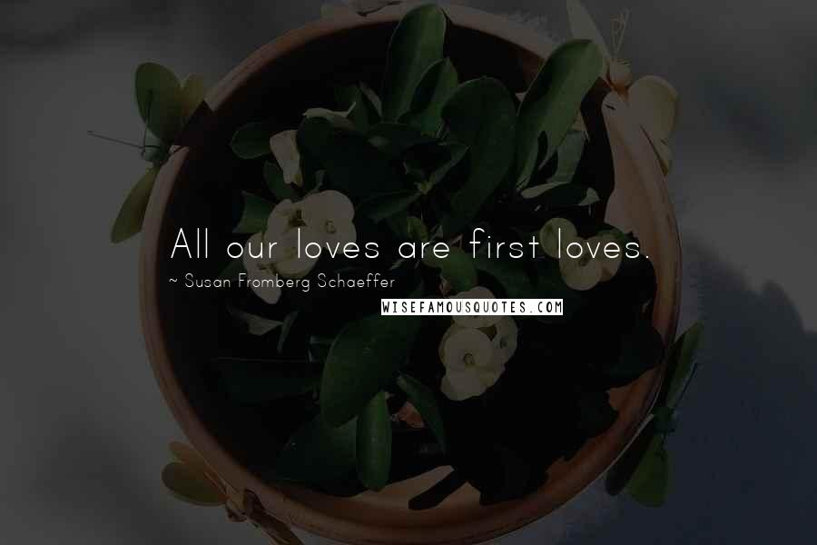 Susan Fromberg Schaeffer quotes: All our loves are first loves.