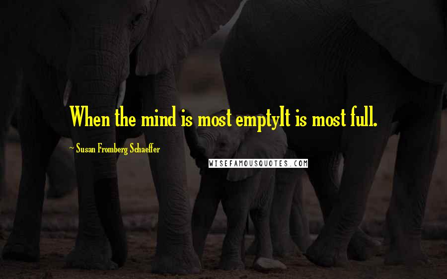 Susan Fromberg Schaeffer quotes: When the mind is most emptyIt is most full.