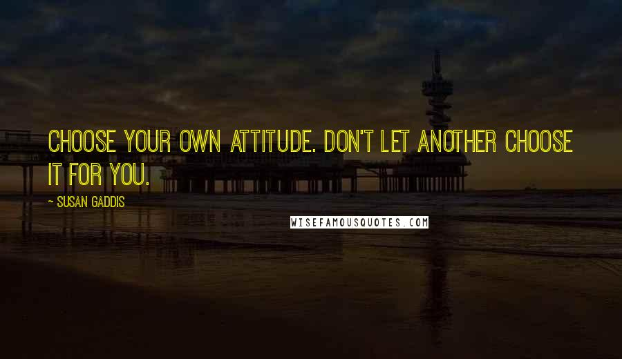 Susan Gaddis quotes: Choose your own attitude. Don't let another choose it for you.