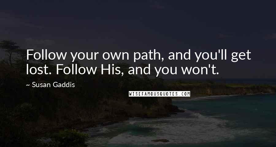Susan Gaddis quotes: Follow your own path, and you'll get lost. Follow His, and you won't.