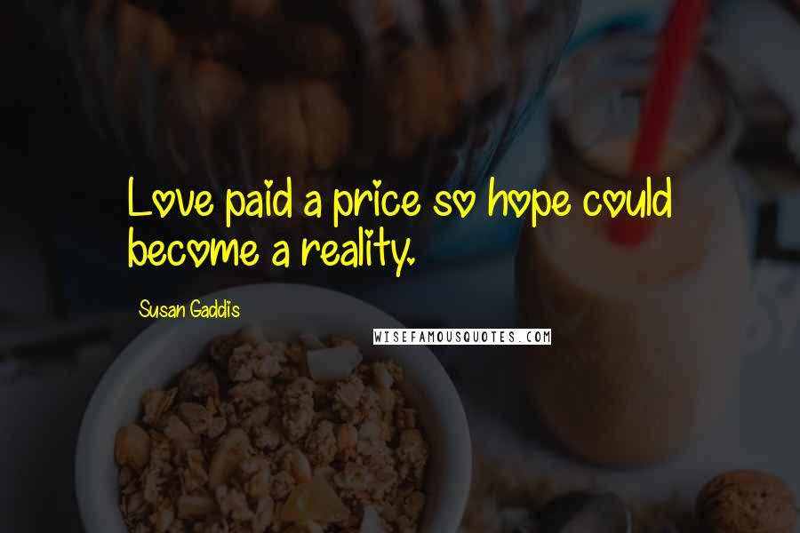 Susan Gaddis quotes: Love paid a price so hope could become a reality.