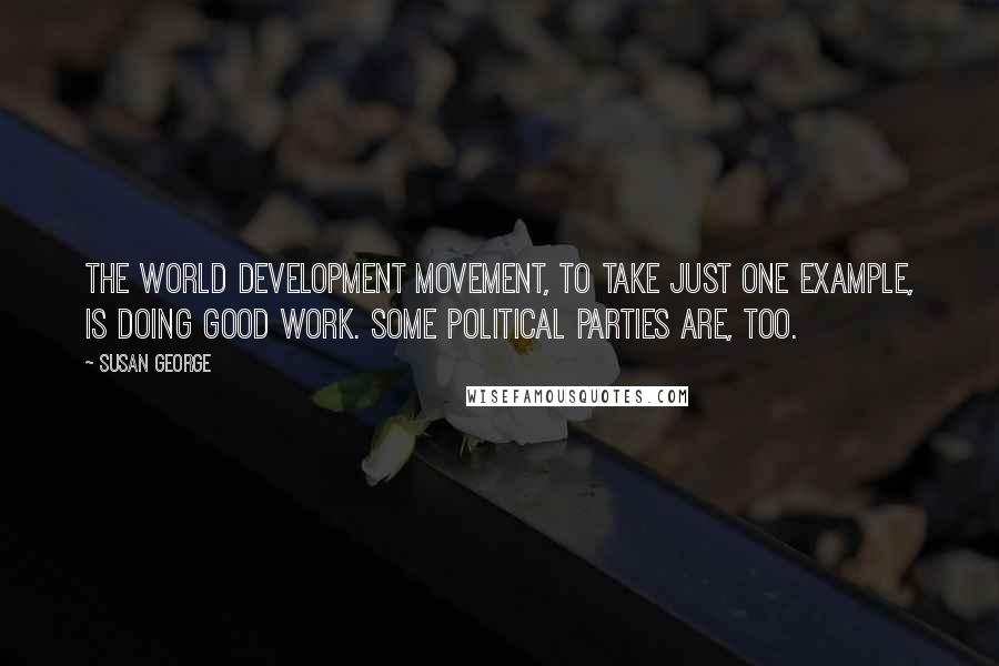 Susan George quotes: The World Development Movement, to take just one example, is doing good work. Some political parties are, too.