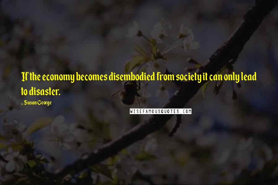 Susan George quotes: If the economy becomes disembodied from society it can only lead to disaster.