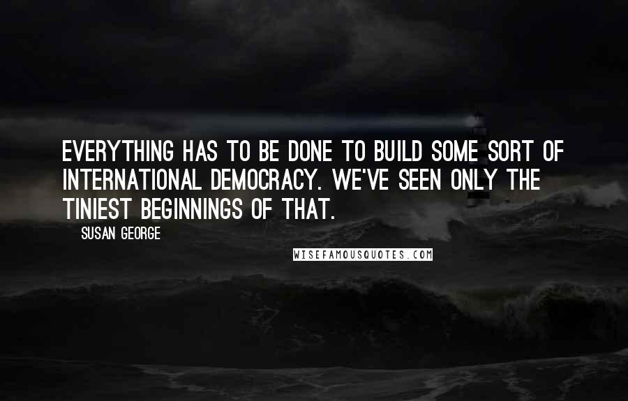 Susan George quotes: Everything has to be done to build some sort of international democracy. We've seen only the tiniest beginnings of that.