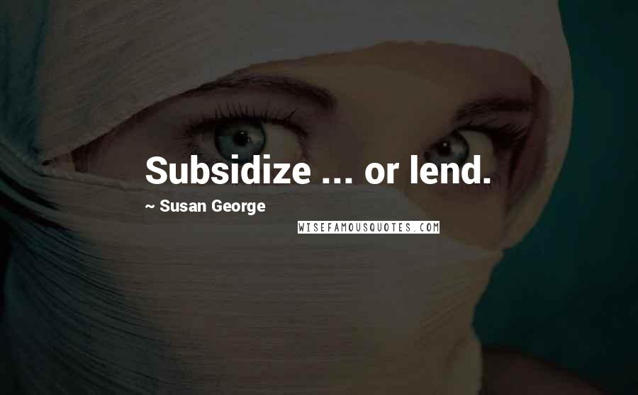Susan George quotes: Subsidize ... or lend.