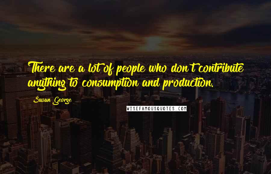 Susan George quotes: There are a lot of people who don't contribute anything to consumption and production.