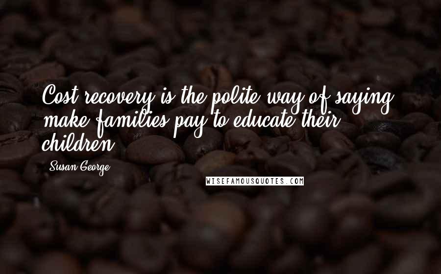 Susan George quotes: Cost recovery is the polite way of saying, make families pay to educate their children.