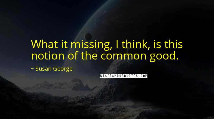 Susan George quotes: What it missing, I think, is this notion of the common good.