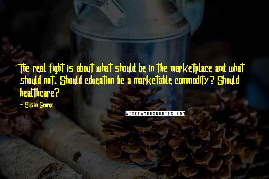 Susan George quotes: The real fight is about what should be in the marketplace and what should not. Should education be a marketable commodity? Should healthcare?