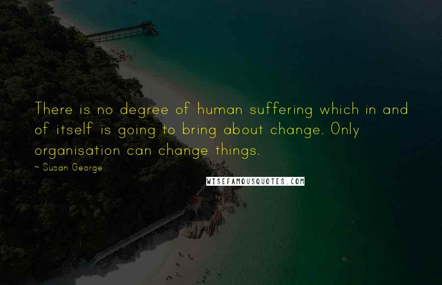 Susan George quotes: There is no degree of human suffering which in and of itself is going to bring about change. Only organisation can change things.