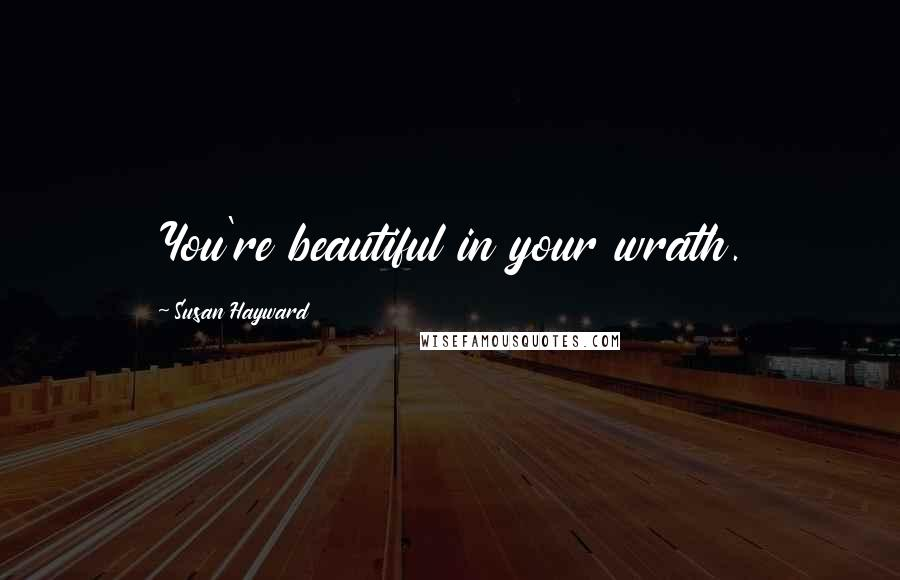 Susan Hayward quotes: You're beautiful in your wrath.