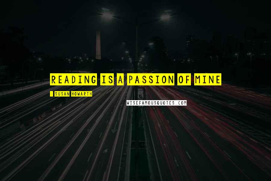 Susan Howarth quotes: reading is a passion of mine