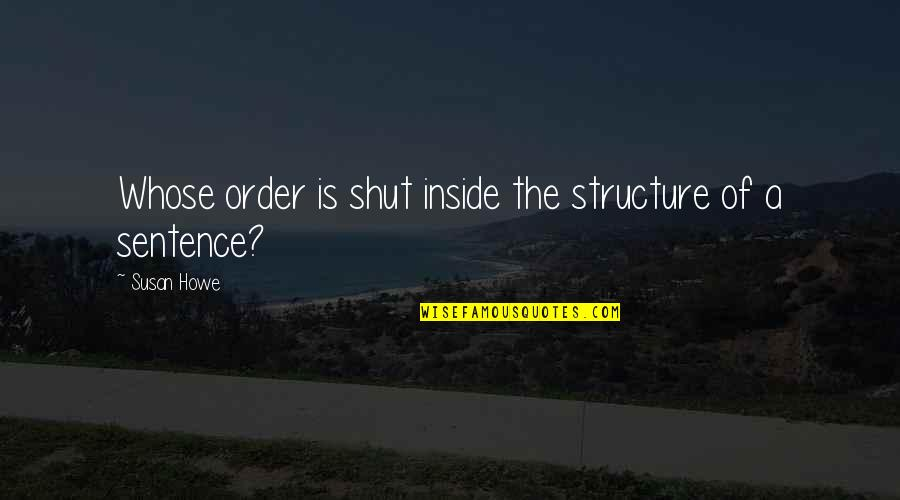 Susan Howe Quotes By Susan Howe: Whose order is shut inside the structure of