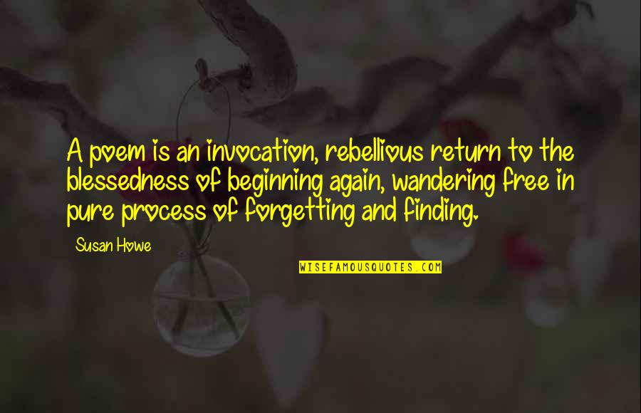 Susan Howe Quotes By Susan Howe: A poem is an invocation, rebellious return to