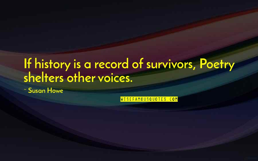 Susan Howe Quotes By Susan Howe: If history is a record of survivors, Poetry