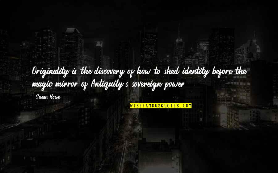 Susan Howe Quotes By Susan Howe: Originality is the discovery of how to shed