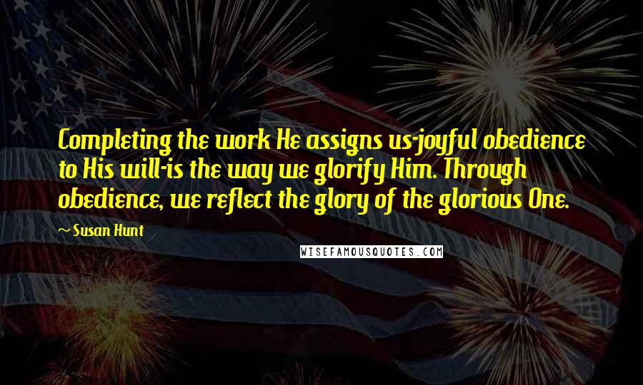 Susan Hunt quotes: Completing the work He assigns us-joyful obedience to His will-is the way we glorify Him. Through obedience, we reflect the glory of the glorious One.