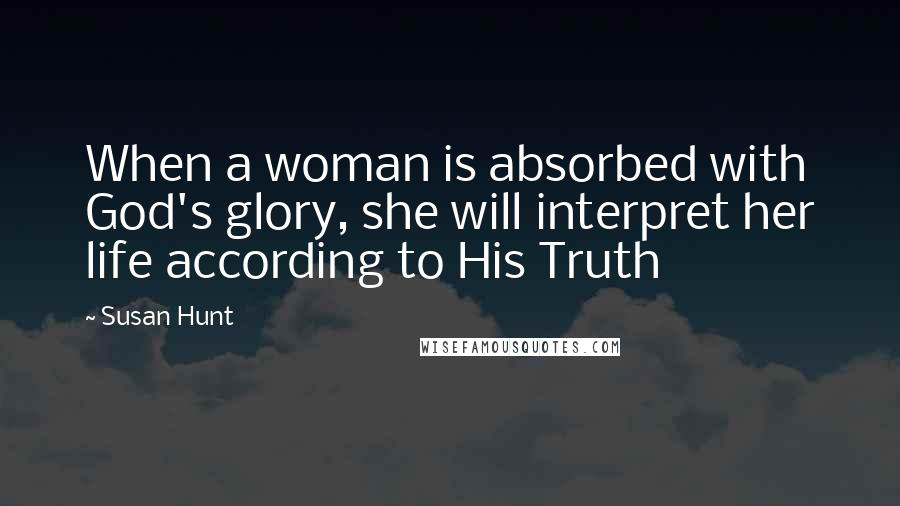 Susan Hunt quotes: When a woman is absorbed with God's glory, she will interpret her life according to His Truth