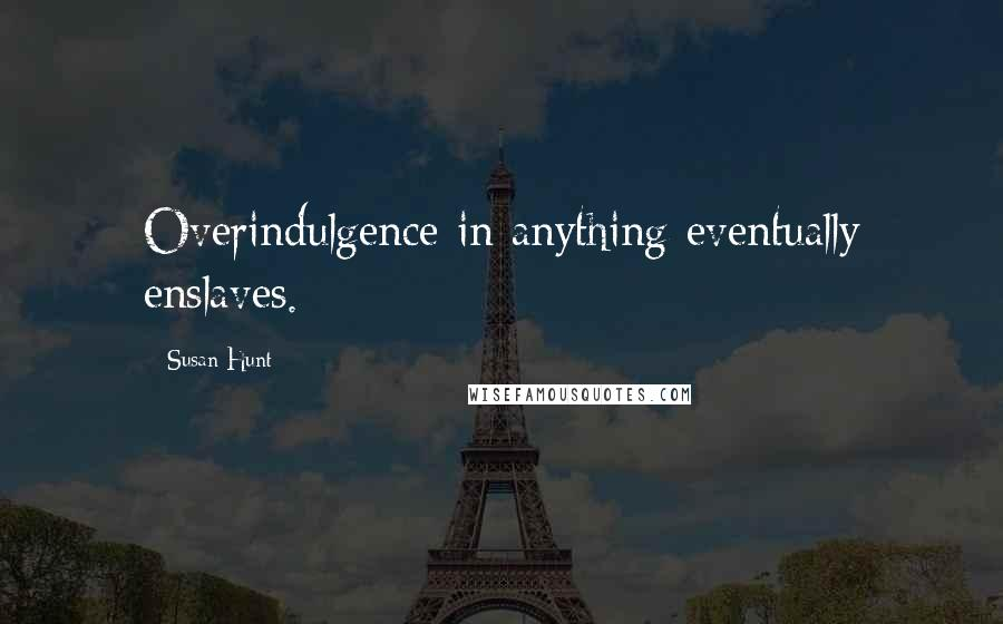 Susan Hunt quotes: Overindulgence in anything eventually enslaves.