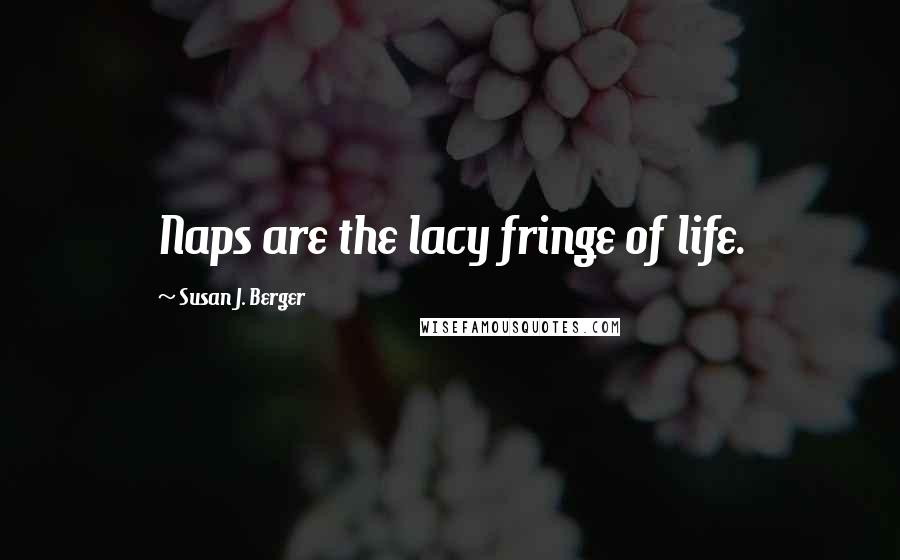 Susan J. Berger quotes: Naps are the lacy fringe of life.