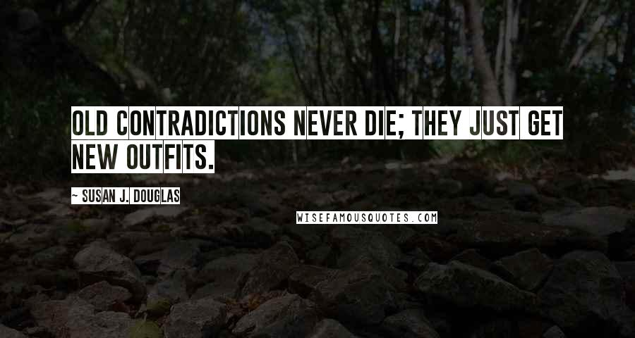 Susan J. Douglas quotes: Old contradictions never die; they just get new outfits.