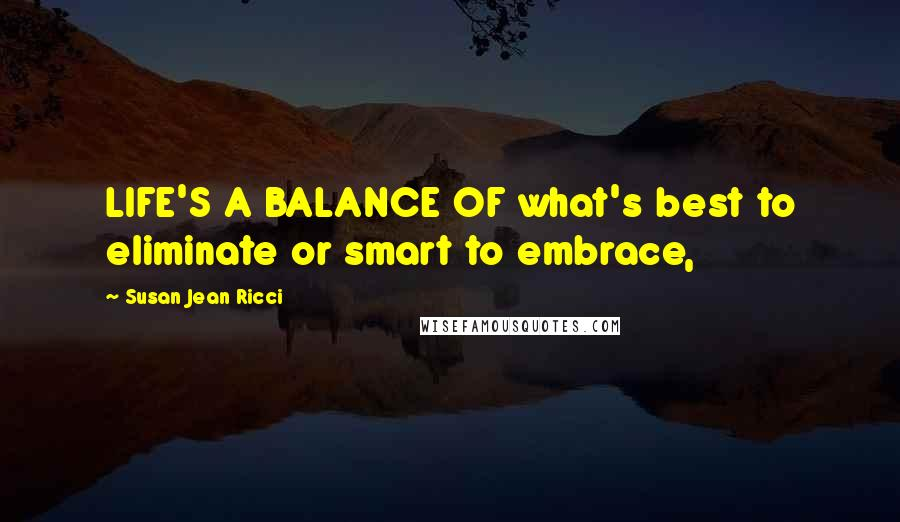 Susan Jean Ricci quotes: LIFE'S A BALANCE OF what's best to eliminate or smart to embrace,