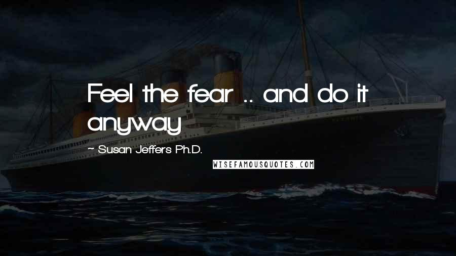 Susan Jeffers Ph.D. quotes: Feel the fear .. and do it anyway
