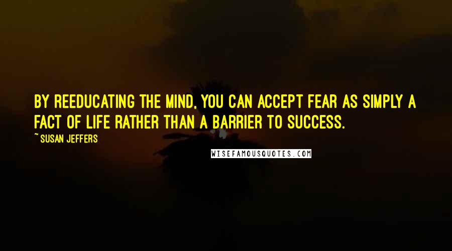 Susan Jeffers quotes: By reeducating the mind, you can accept fear as simply a fact of life rather than a barrier to success.