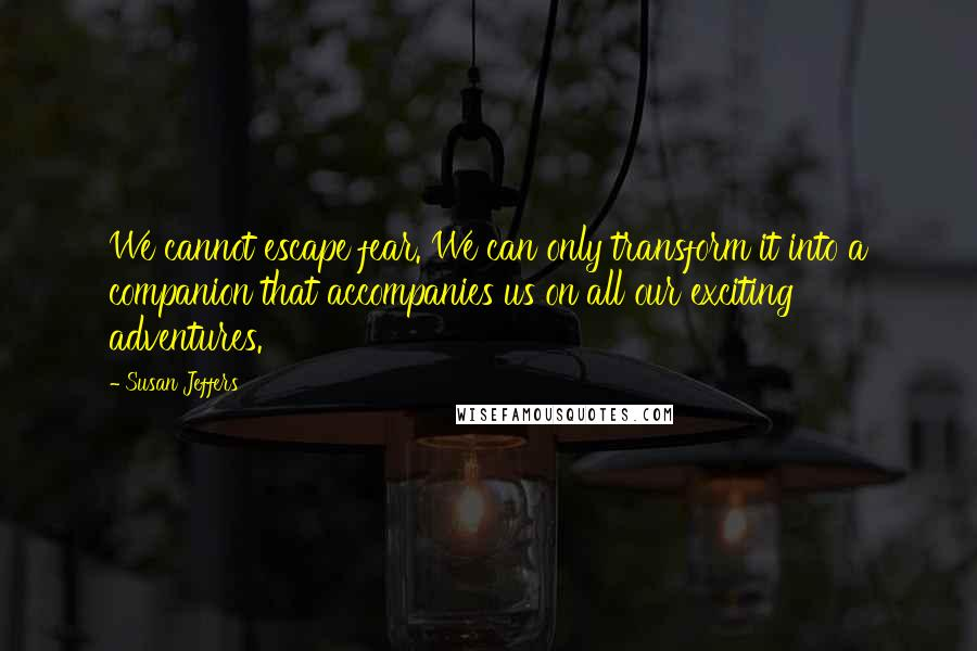 Susan Jeffers quotes: We cannot escape fear. We can only transform it into a companion that accompanies us on all our exciting adventures.