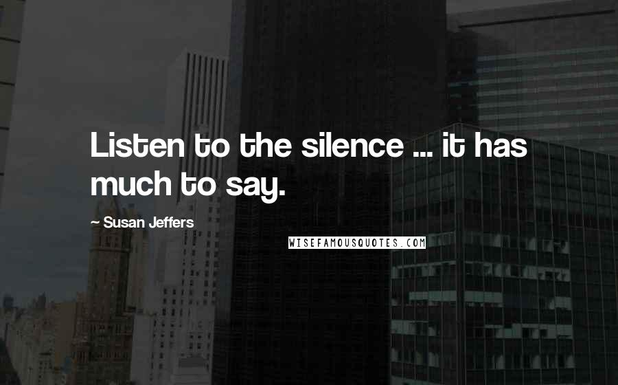 Susan Jeffers quotes: Listen to the silence ... it has much to say.