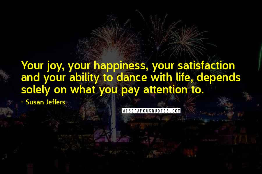 Susan Jeffers quotes: Your joy, your happiness, your satisfaction and your ability to dance with life, depends solely on what you pay attention to.